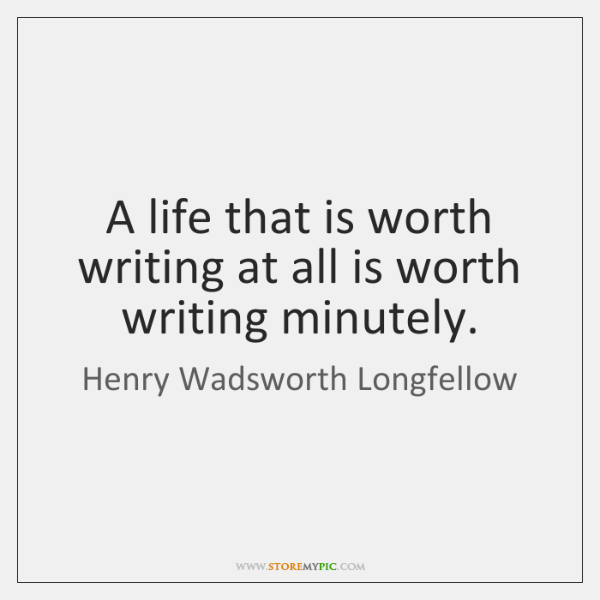A life that is worth writing at all is worth writing minutely.