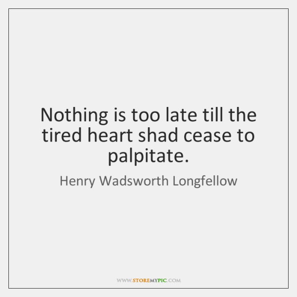 Nothing is too late till the tired heart shad cease to palpitate.