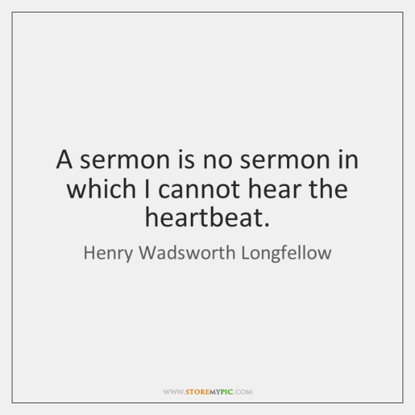 A sermon is no sermon in which I cannot hear the heartbeat.