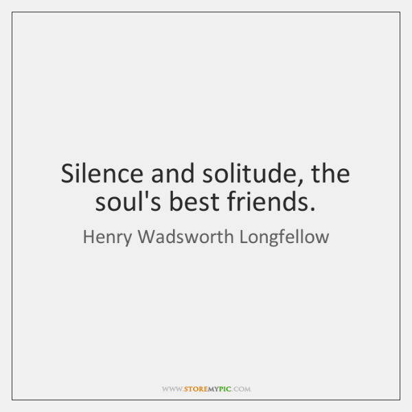 Silence and solitude, the soul's best friends.