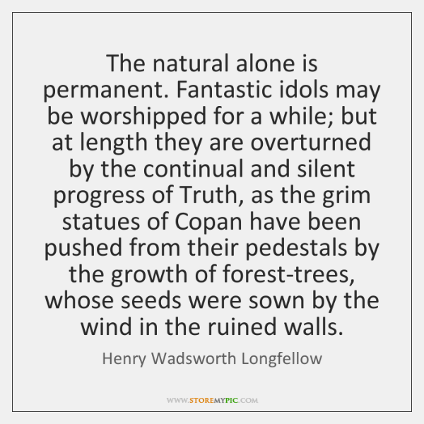 The natural alone is permanent. Fantastic idols may be worshipped for a ...