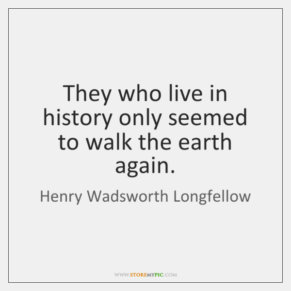 They who live in history only seemed to walk the earth again.