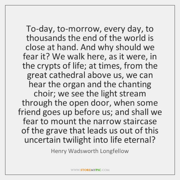 To-day, to-morrow, every day, to thousands the end of the world is ...