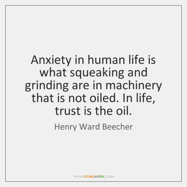 Anxiety in human life is what squeaking and grinding are in machinery ...