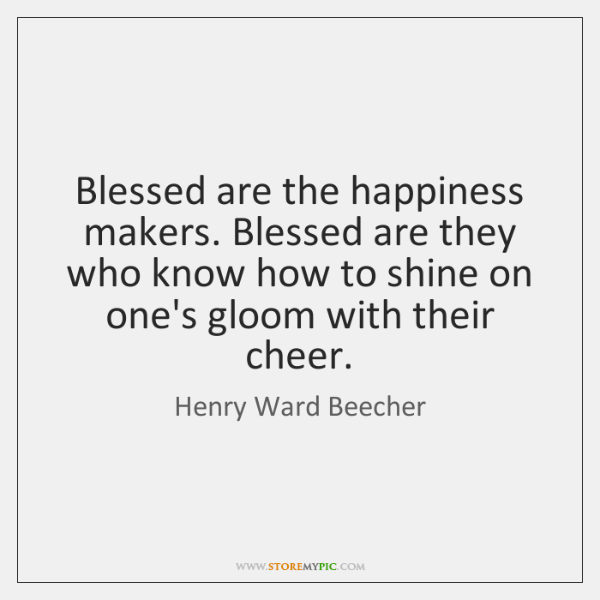 Blessed are the happiness makers. Blessed are they who know how to ...