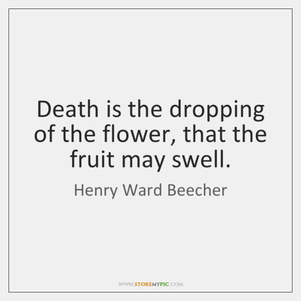 Death is the dropping of the flower, that the fruit may swell.