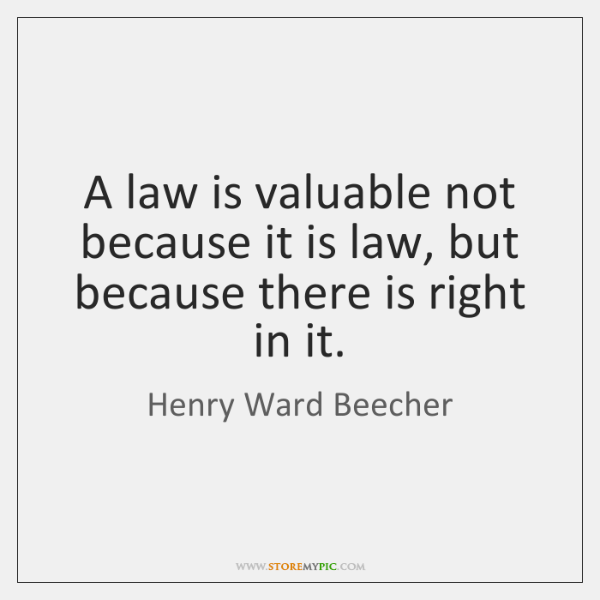 A law is valuable not because it is law, but because there ...