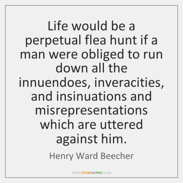 Life would be a perpetual flea hunt if a man were obliged ...