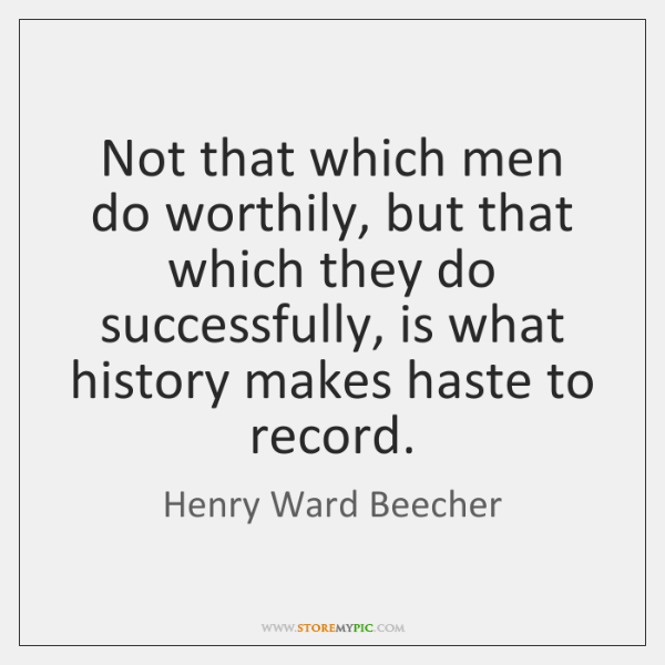 Not that which men do worthily, but that which they do successfully, ...