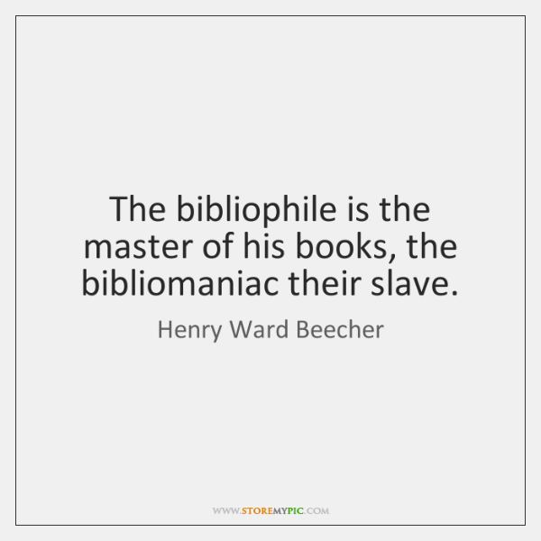 The bibliophile is the master of his books, the bibliomaniac their slave.
