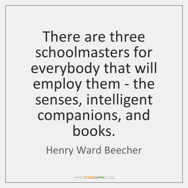 There are three schoolmasters for everybody that will employ them - the ...