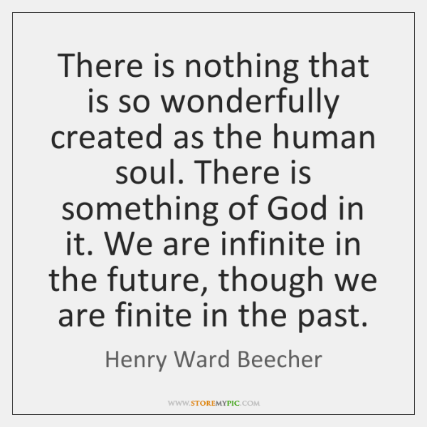 There is nothing that is so wonderfully created as the human soul. ...