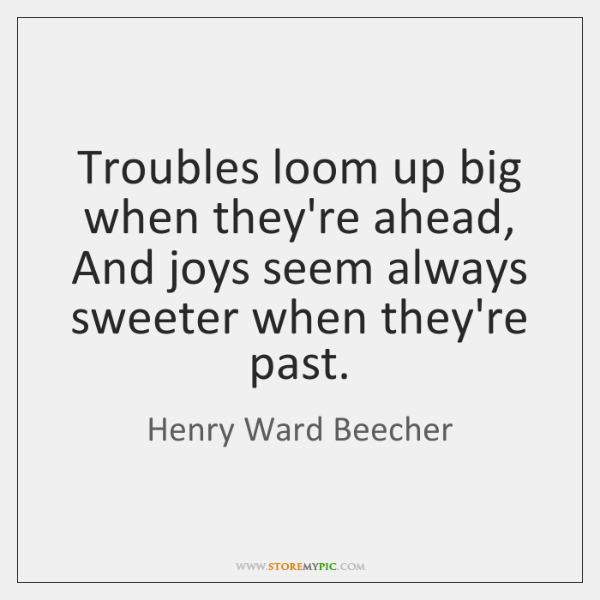 Troubles loom up big when they're ahead, And joys seem always sweeter ...