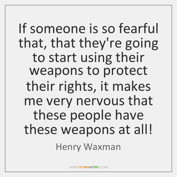 If someone is so fearful that, that they're going to start using ...