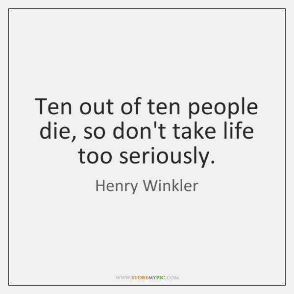 Ten out of ten people die, so don't take life too seriously.