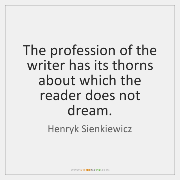 The profession of the writer has its thorns about which the reader ...
