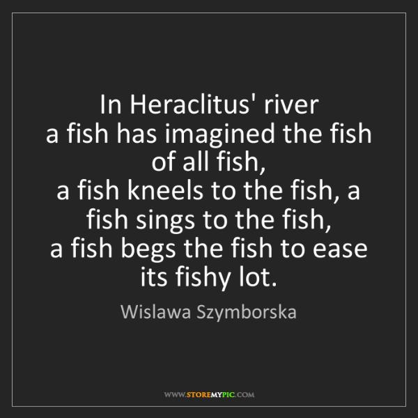 Wislawa Szymborska: In Heraclitus' river   a fish has imagined the fish of...