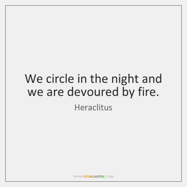 We circle in the night and we are devoured by fire.