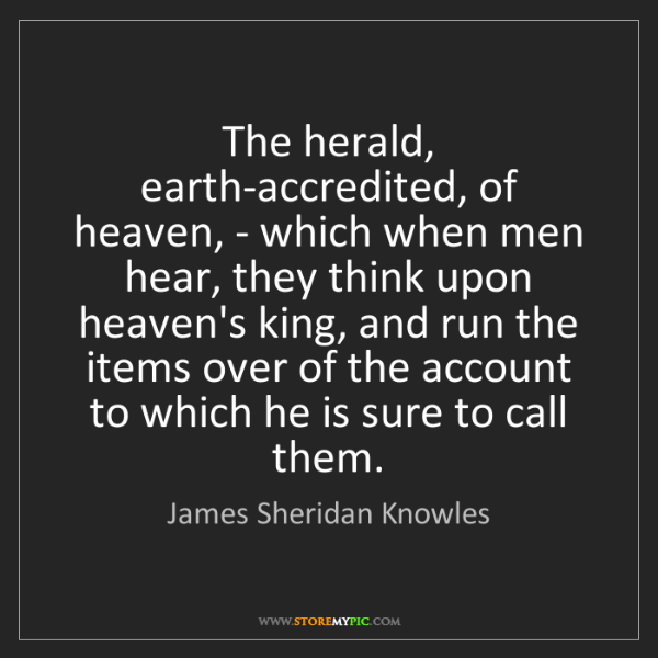 James Sheridan Knowles: The herald, earth-accredited, of heaven, - which when...