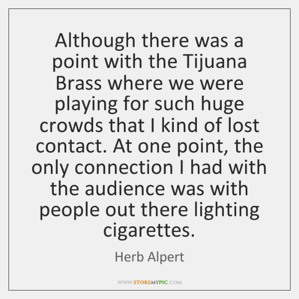 Although there was a point with the Tijuana Brass where we were ...