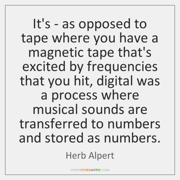 It's - as opposed to tape where you have a magnetic tape ...