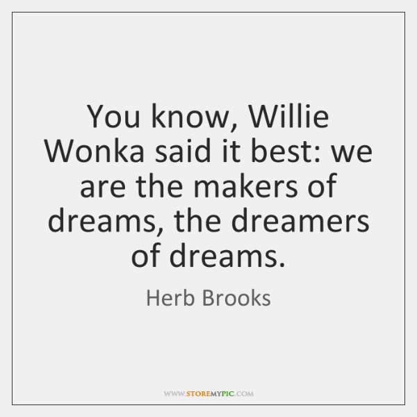 You know, Willie Wonka said it best: we are the makers of ...