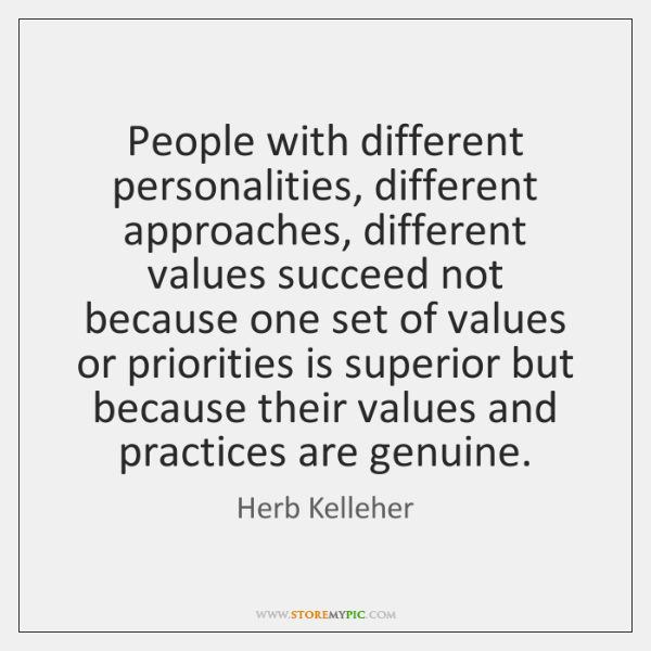 People with different personalities, different approaches, different values succeed not because one