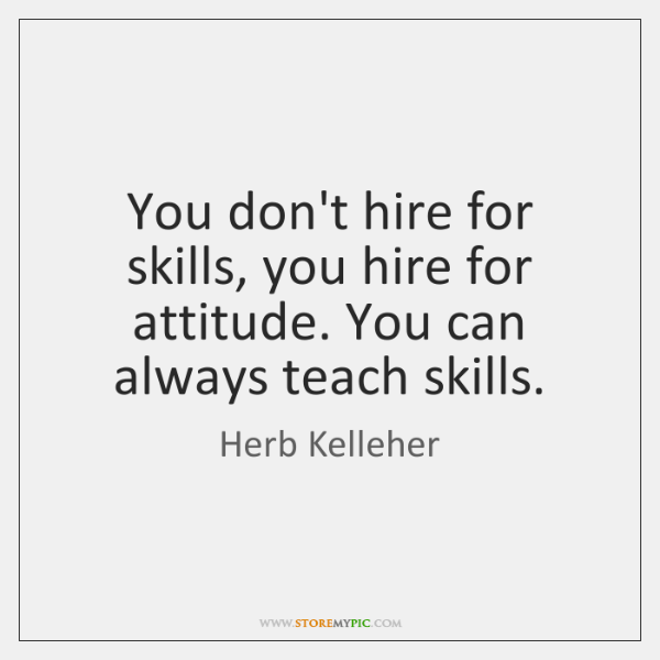 You don't hire for skills, you hire for attitude. You can always ...