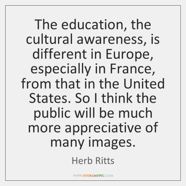 The education, the cultural awareness, is different in Europe, especially in France, ...