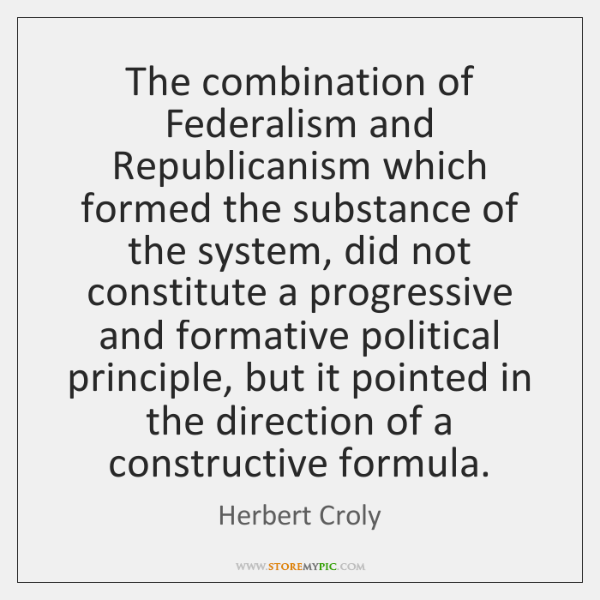 The combination of Federalism and Republicanism which formed the substance of the ...