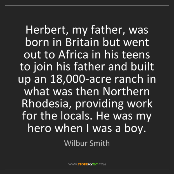 Wilbur Smith: Herbert, my father, was born in Britain but went out...