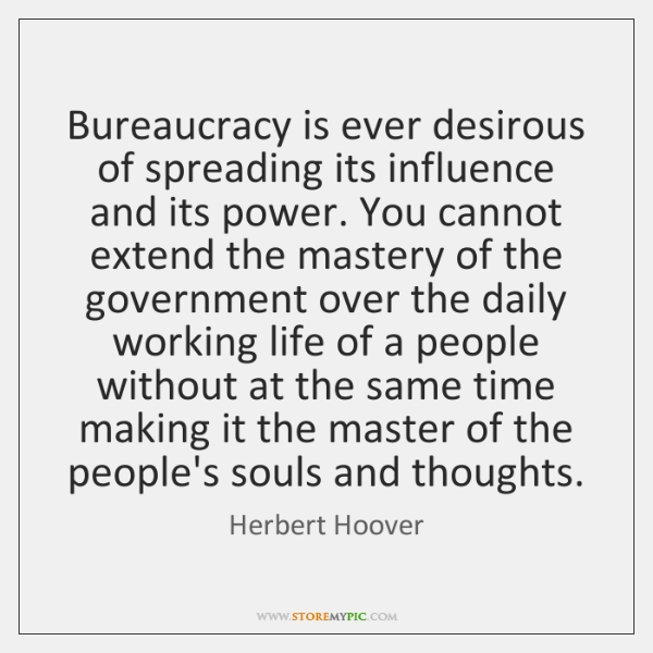 Bureaucracy is ever desirous of spreading its influence and its power. You ...