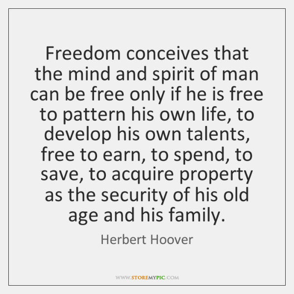 Freedom conceives that the mind and spirit of man can be free ...