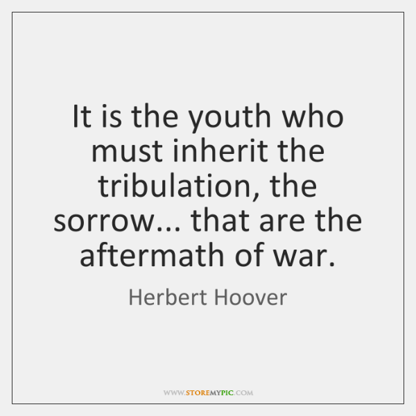 It is the youth who must inherit the tribulation, the sorrow... that ...