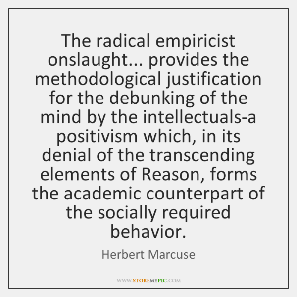 The radical empiricist onslaught... provides the methodological justification for the debunking of .