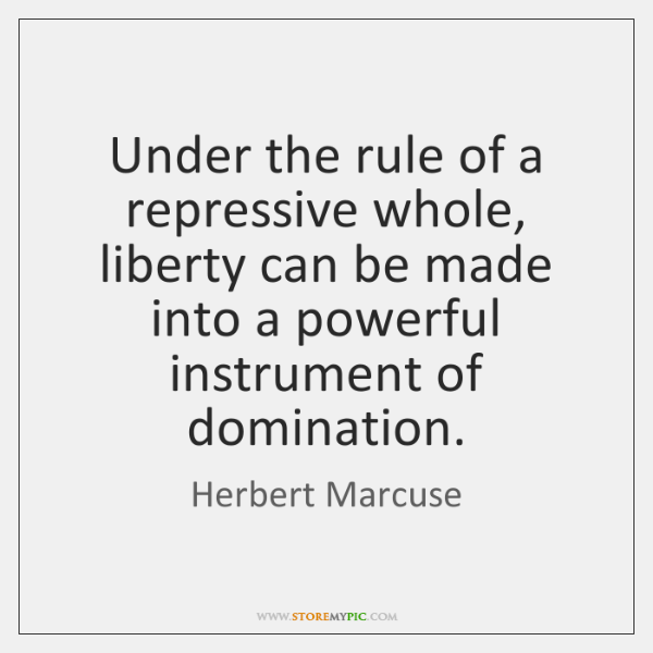 Under the rule of a repressive whole, liberty can be made into ...