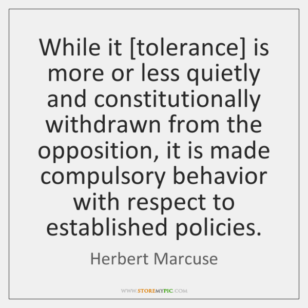 While it [tolerance] is more or less quietly and constitutionally withdrawn from ...