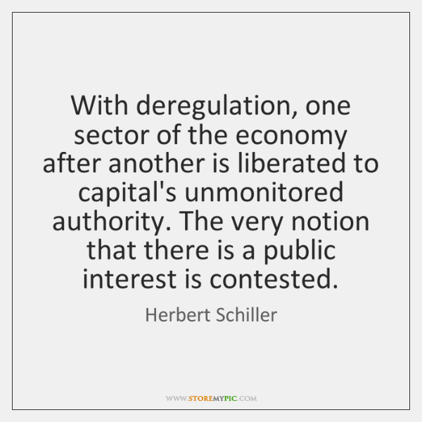 With deregulation, one sector of the economy after another is liberated to ...