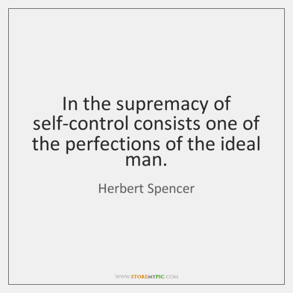 In the supremacy of self-control consists one of the perfections of the ...