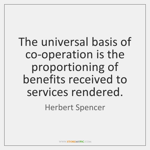 The universal basis of co-operation is the proportioning of benefits received to ...
