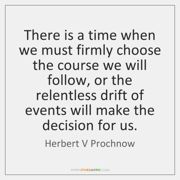 There is a time when we must firmly choose the course we ...