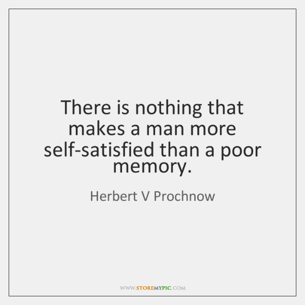 There is nothing that makes a man more self-satisfied than a poor ...