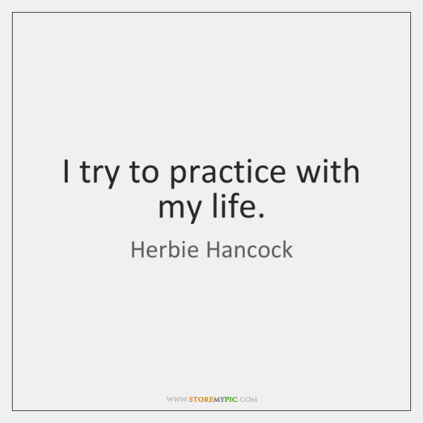 I try to practice with my life.