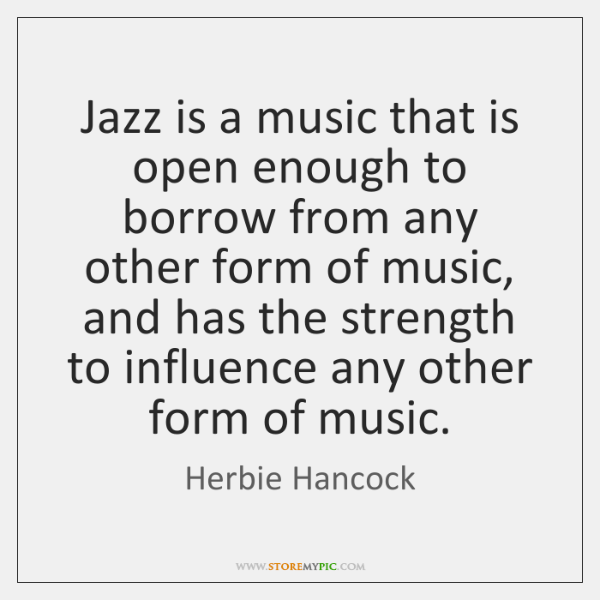 Jazz is a music that is open enough to borrow from any ...