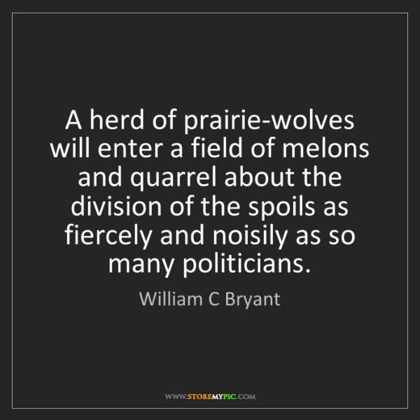 William C Bryant: A herd of prairie-wolves will enter a field of melons...