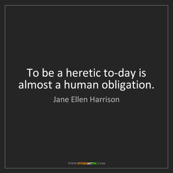 Jane Ellen Harrison: To be a heretic to-day is almost a human obligation.