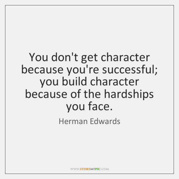 You don't get character because you're successful; you build character because of ...