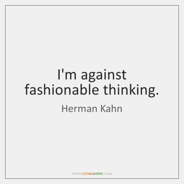 I'm against fashionable thinking.
