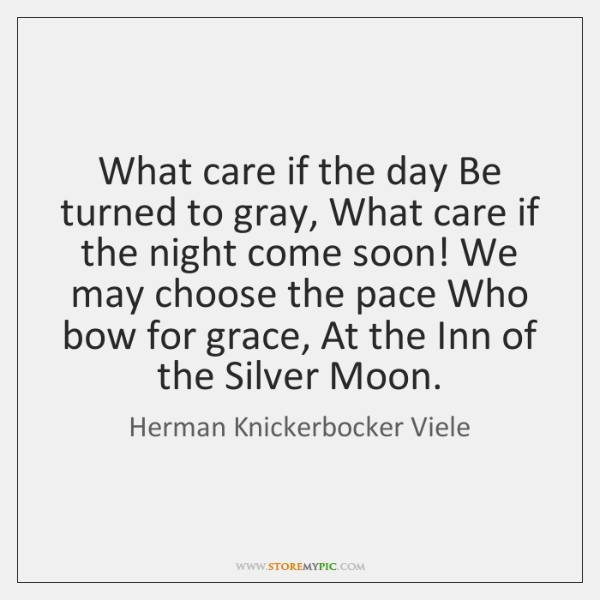 What care if the day Be turned to gray, What care if ...