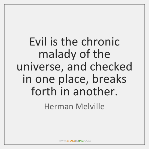 Evil is the chronic malady of the universe, and checked in one ...